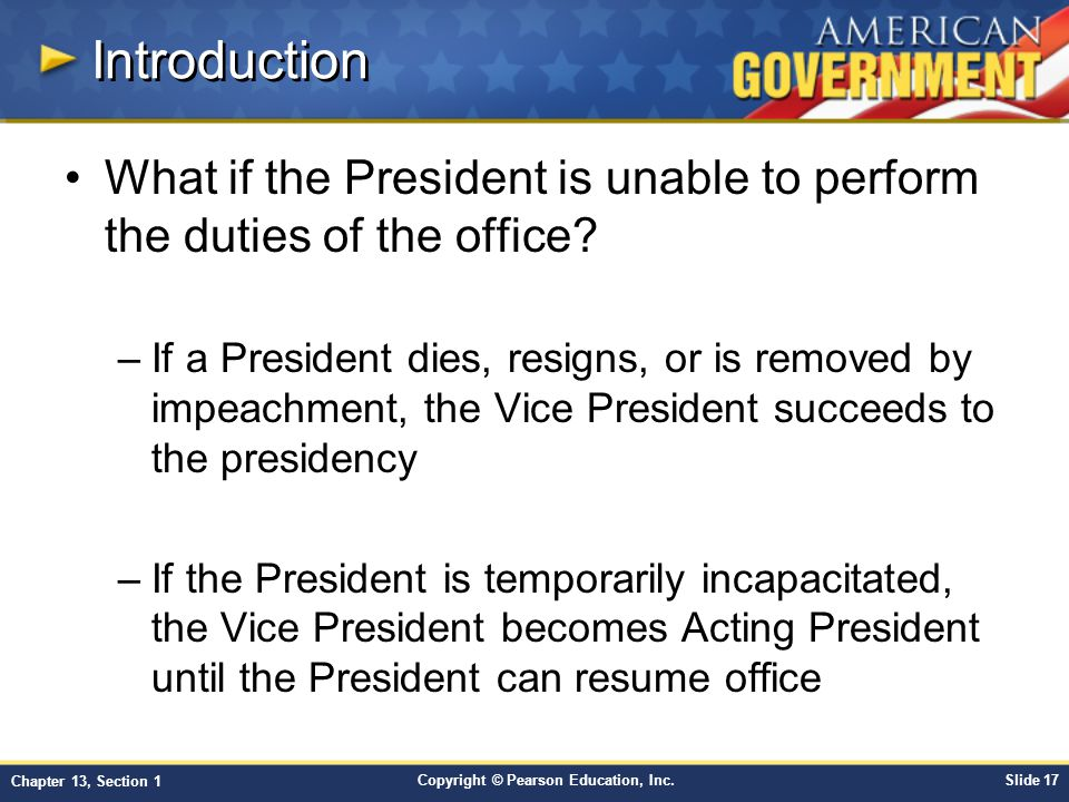 Copyright © Pearson Education, Inc.Slide 17 Chapter 13, Section 1 Introduction What if the President is unable to perform the duties of the office? –I