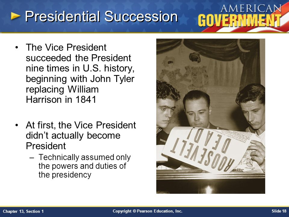 Copyright © Pearson Education, Inc.Slide 18 Chapter 13, Section 1 Presidential Succession The Vice President succeeded the President nine times in U.S