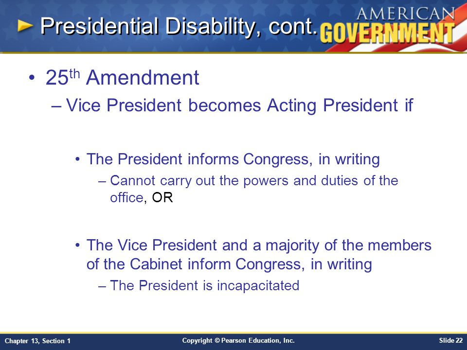 Copyright © Pearson Education, Inc.Slide 22 Chapter 13, Section 1 Presidential Disability, cont. 25 th Amendment –Vice President becomes Acting Presid