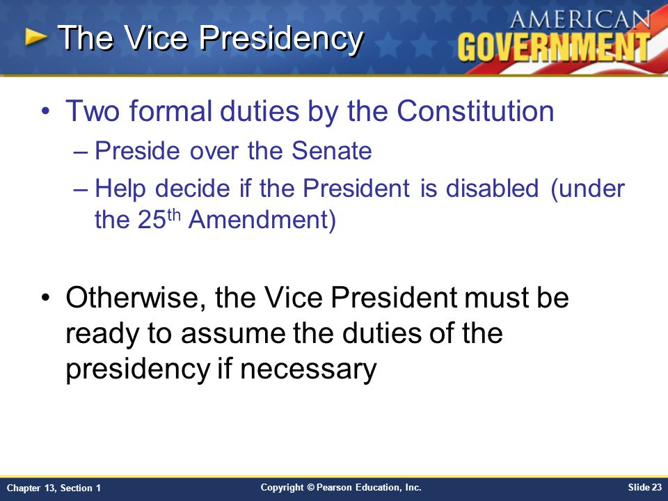 Copyright © Pearson Education, Inc.Slide 23 Chapter 13, Section 1 The Vice Presidency Two formal duties by the Constitution –Preside over the Senate –