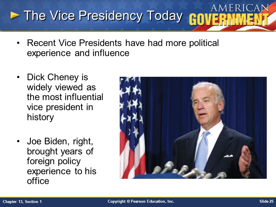 Copyright © Pearson Education, Inc.Slide 25 Chapter 13, Section 1 Recent Vice Presidents have had more political experience and influence Dick Cheney