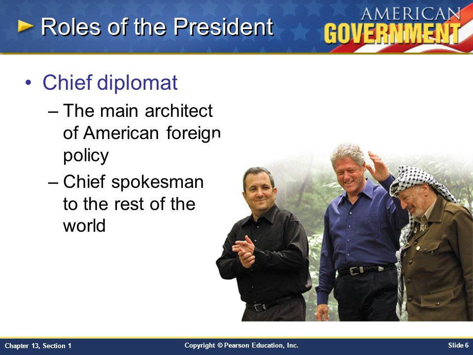 Copyright © Pearson Education, Inc.Slide 6 Chapter 13, Section 1 Roles of the President Chief diplomat –The main architect of American foreign policy