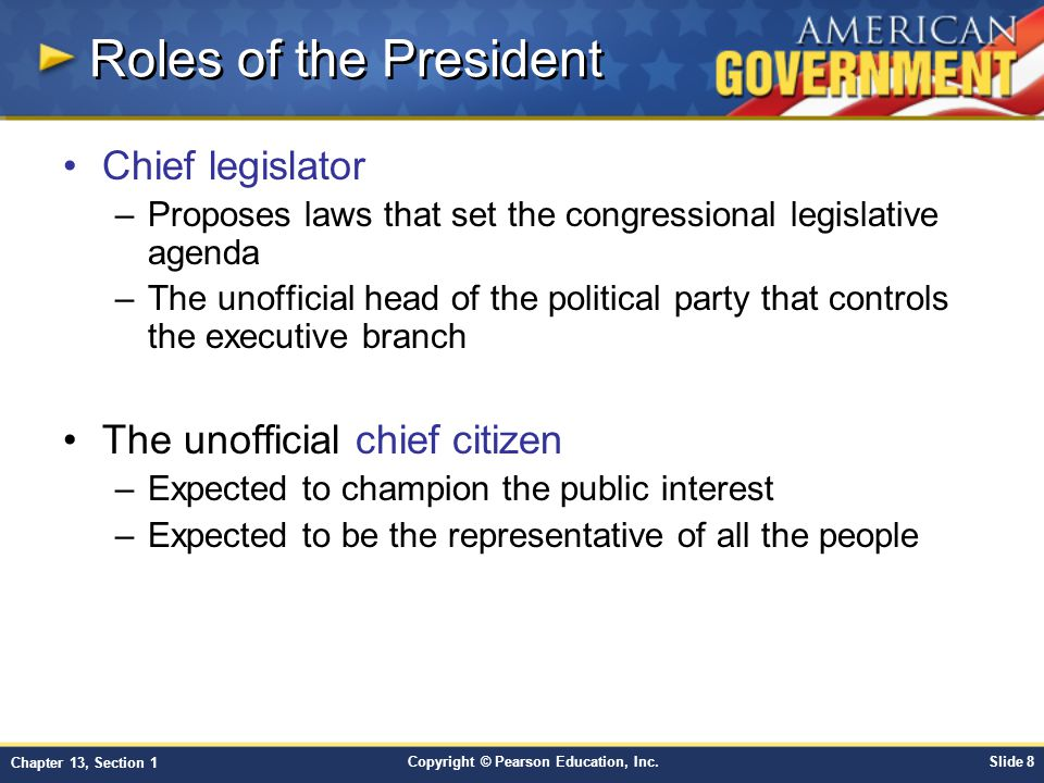 Copyright © Pearson Education, Inc.Slide 8 Chapter 13, Section 1 Roles of the President Chief legislator –Proposes laws that set the congressional leg