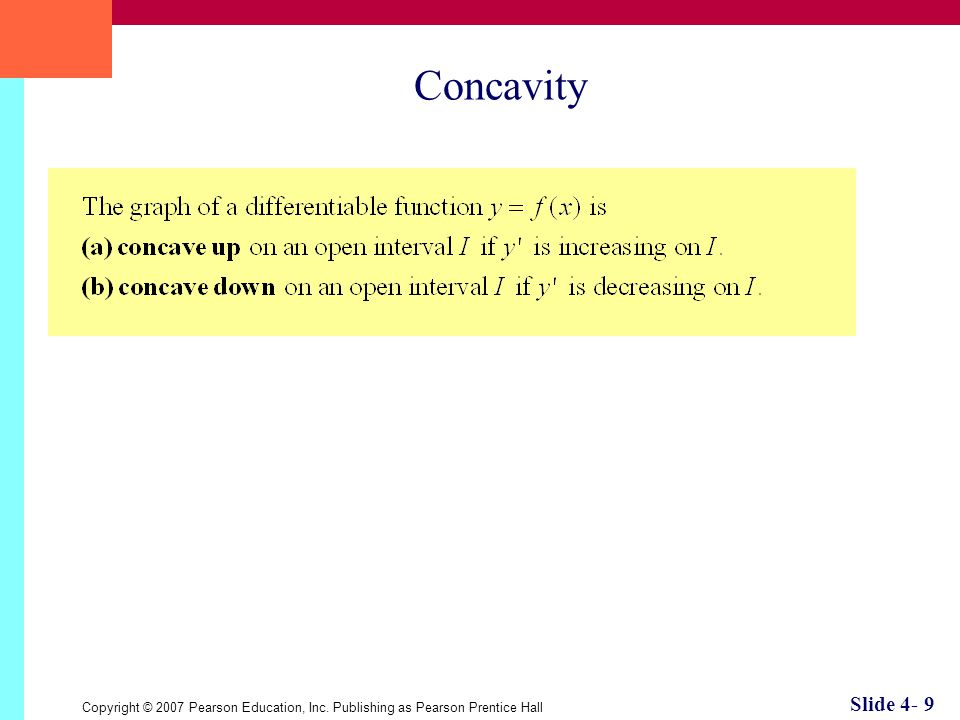 Copyright © 2007 Pearson Education, Inc. Publishing as Pearson Prentice Hall Slide 4- 9 Concavity