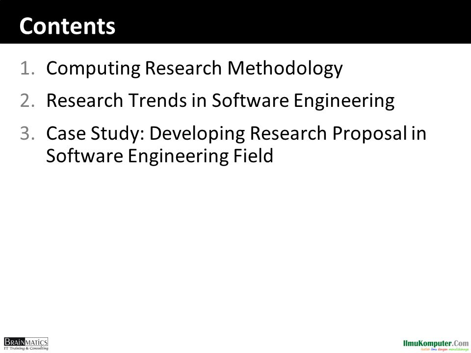Contents 1.Computing Research Methodology 2.Research Trends in Software Engineering 3.Case Study: Developing Research Proposal in Software Engineering