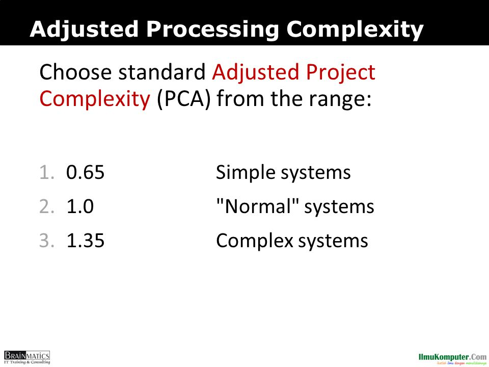 Adjusted Processing Complexity Choose standard Adjusted Project Complexity (PCA) from the range: 1.0.65Simple systems 2.1.0 Normal systems 3.1.35Complex systems