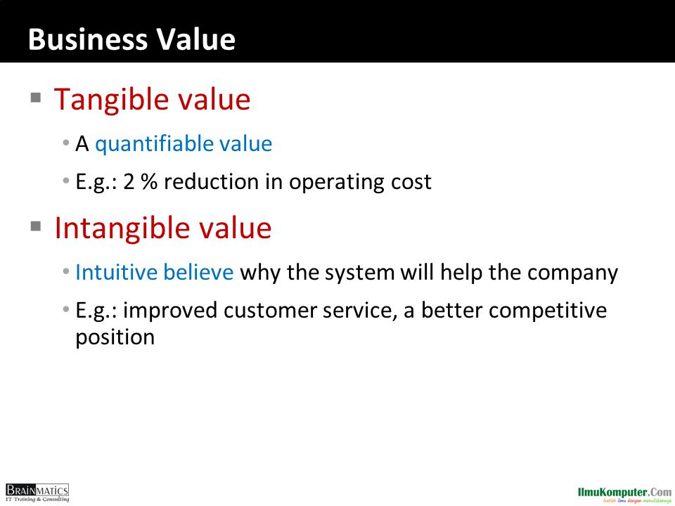 Business Value  Tangible value A quantifiable value E.g.: 2 % reduction in operating cost  Intangible value Intuitive believe why the system will help the company E.g.: improved customer service, a better competitive position