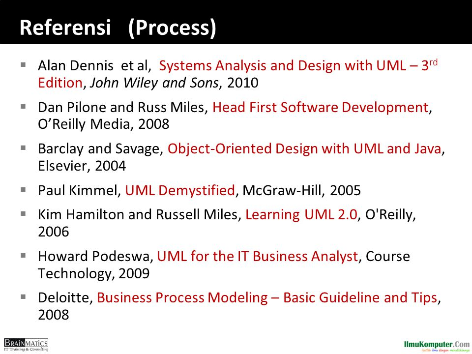 Referensi (Process)  Alan Dennis et al, Systems Analysis and Design with UML – 3 rd Edition, John Wiley and Sons, 2010  Dan Pilone and Russ Miles, Head First Software Development, O'Reilly Media, 2008  Barclay and Savage, Object-Oriented Design with UML and Java, Elsevier, 2004  Paul Kimmel, UML Demystified, McGraw-Hill, 2005  Kim Hamilton and Russell Miles, Learning UML 2.0, O Reilly, 2006  Howard Podeswa, UML for the IT Business Analyst, Course Technology, 2009  Deloitte, Business Process Modeling – Basic Guideline and Tips, 2008