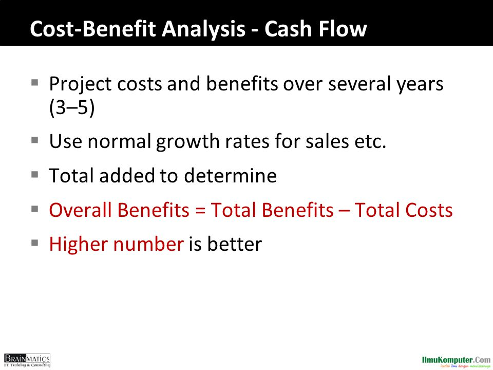 Cost-Benefit Analysis - Cash Flow  Project costs and benefits over several years (3–5)  Use normal growth rates for sales etc.