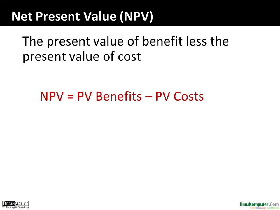 Net Present Value (NPV) The present value of benefit less the present value of cost NPV = PV Benefits – PV Costs