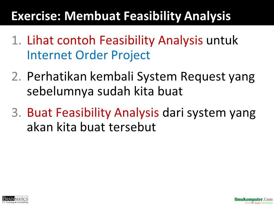 Exercise: Membuat Feasibility Analysis 1.Lihat contoh Feasibility Analysis untuk Internet Order Project 2.Perhatikan kembali System Request yang sebelumnya sudah kita buat 3.Buat Feasibility Analysis dari system yang akan kita buat tersebut