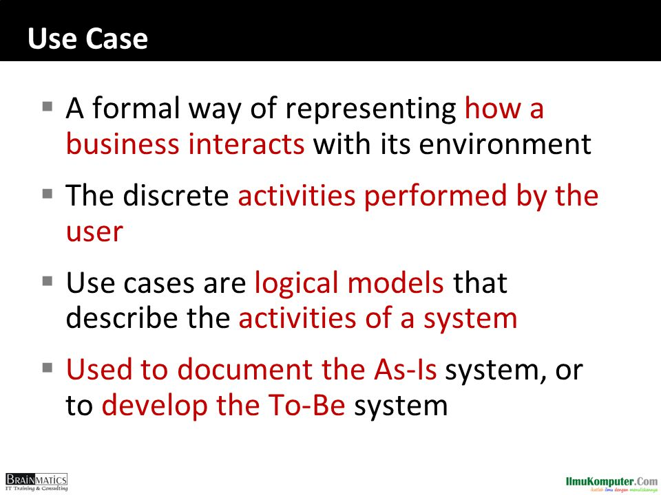 Use Case  A formal way of representing how a business interacts with its environment  The discrete activities performed by the user  Use cases are logical models that describe the activities of a system  Used to document the As-Is system, or to develop the To-Be system