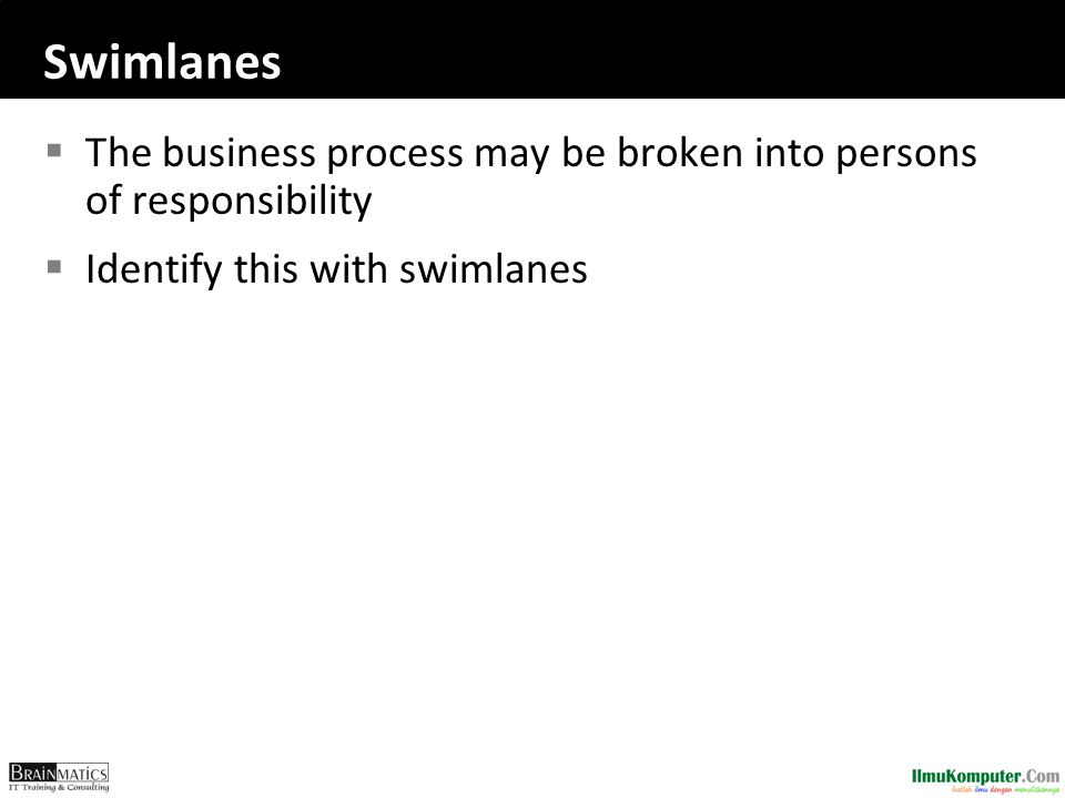 Swimlanes  The business process may be broken into persons of responsibility  Identify this with swimlanes