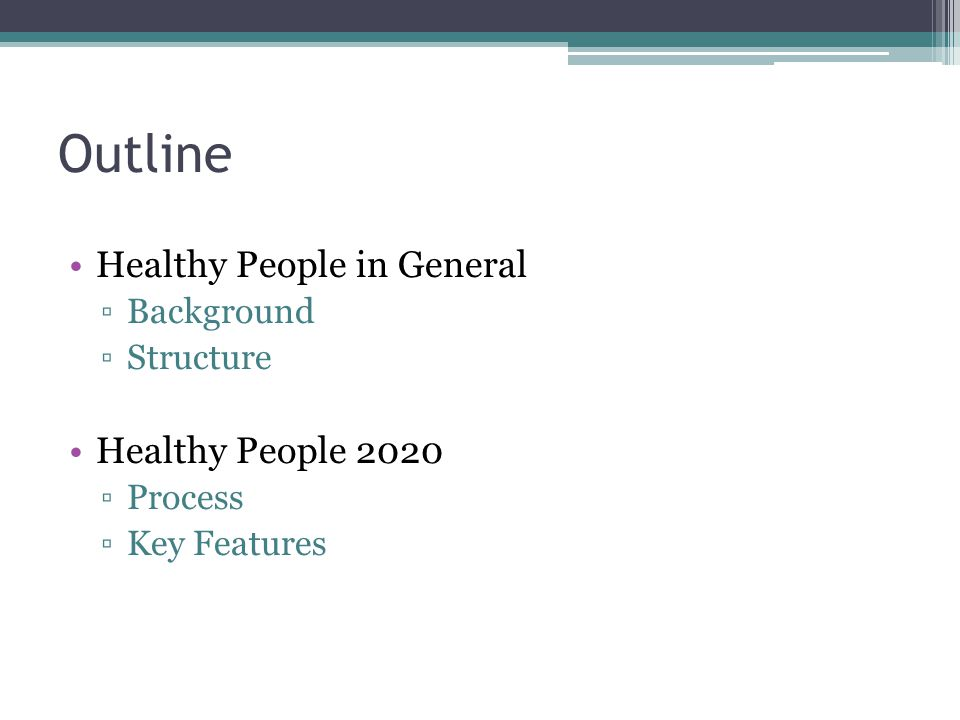 Outline Healthy People in General ▫Background ▫Structure Healthy People 2020 ▫Process ▫Key Features