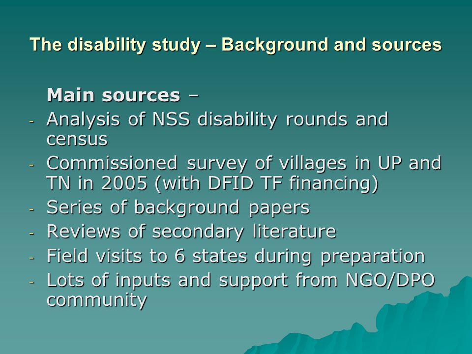 The disability study – Background and sources Main sources – - Analysis of NSS disability rounds and census - Commissioned survey of villages in UP and TN in 2005 (with DFID TF financing) - Series of background papers - Reviews of secondary literature - Field visits to 6 states during preparation - Lots of inputs and support from NGO/DPO community