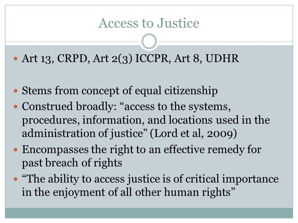 Access to Justice Art 13, CRPD, Art 2(3) ICCPR, Art 8, UDHR Stems from concept of equal citizenship Construed broadly: access to the systems, procedures, information, and locations used in the administration of justice (Lord et al, 2009) Encompasses the right to an effective remedy for past breach of rights The ability to access justice is of critical importance in the enjoyment of all other human rights