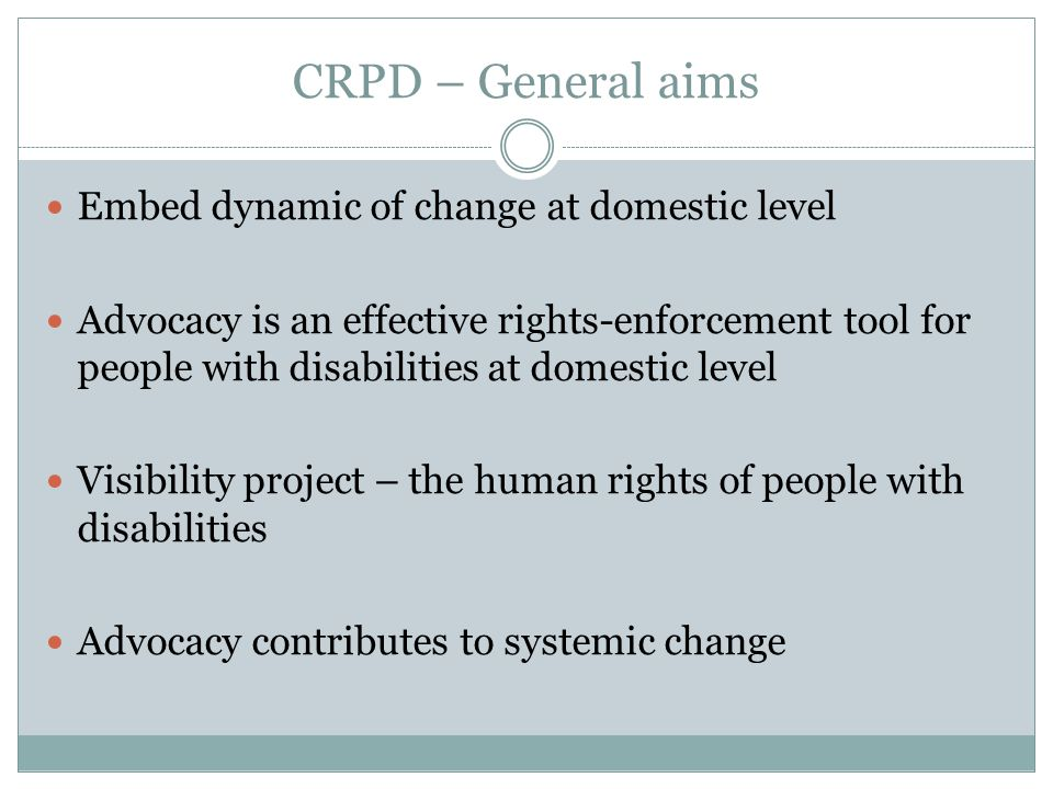 CRPD – General aims Embed dynamic of change at domestic level Advocacy is an effective rights-enforcement tool for people with disabilities at domestic level Visibility project – the human rights of people with disabilities Advocacy contributes to systemic change