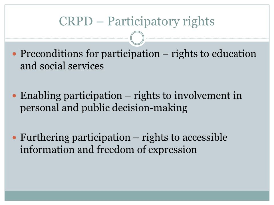 CRPD – Participatory rights Preconditions for participation – rights to education and social services Enabling participation – rights to involvement in personal and public decision-making Furthering participation – rights to accessible information and freedom of expression