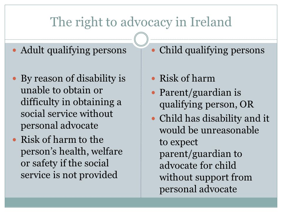 The right to advocacy in Ireland Adult qualifying persons By reason of disability is unable to obtain or difficulty in obtaining a social service without personal advocate Risk of harm to the person's health, welfare or safety if the social service is not provided Child qualifying persons Risk of harm Parent/guardian is qualifying person, OR Child has disability and it would be unreasonable to expect parent/guardian to advocate for child without support from personal advocate