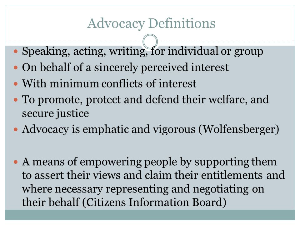 Advocacy Definitions Speaking, acting, writing, for individual or group On behalf of a sincerely perceived interest With minimum conflicts of interest To promote, protect and defend their welfare, and secure justice Advocacy is emphatic and vigorous (Wolfensberger) A means of empowering people by supporting them to assert their views and claim their entitlements and where necessary representing and negotiating on their behalf (Citizens Information Board)