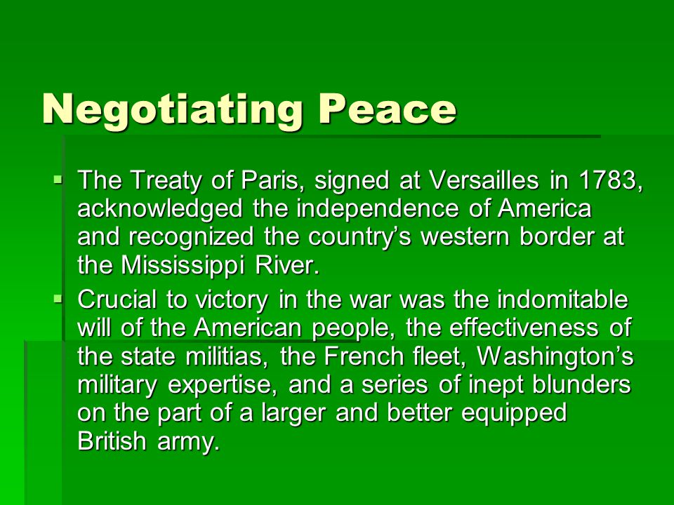 Negotiating Peace  The Treaty of Paris, signed at Versailles in 1783, acknowledged the independence of America and recognized the country's western border at the Mississippi River.