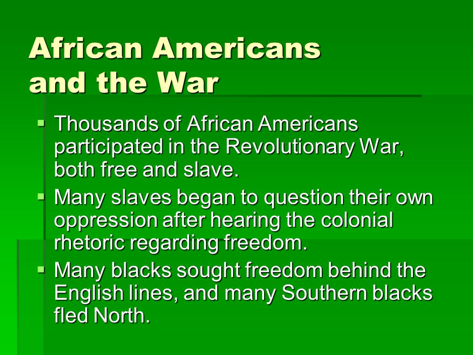 African Americans and the War  Thousands of African Americans participated in the Revolutionary War, both free and slave.