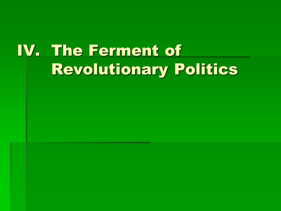 IV.The Ferment of Revolutionary Politics