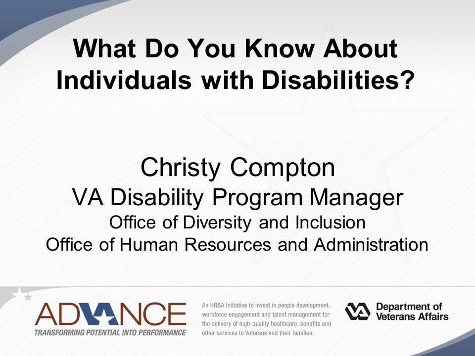 What Do You Know About Individuals with Disabilities? Christy Compton VA Disability Program Manager Office of Diversity and Inclusion Office of Human