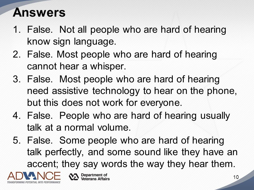 Answers 1.False. Not all people who are hard of hearing know sign language. 2.False. Most people who are hard of hearing cannot hear a whisper. 3.Fals