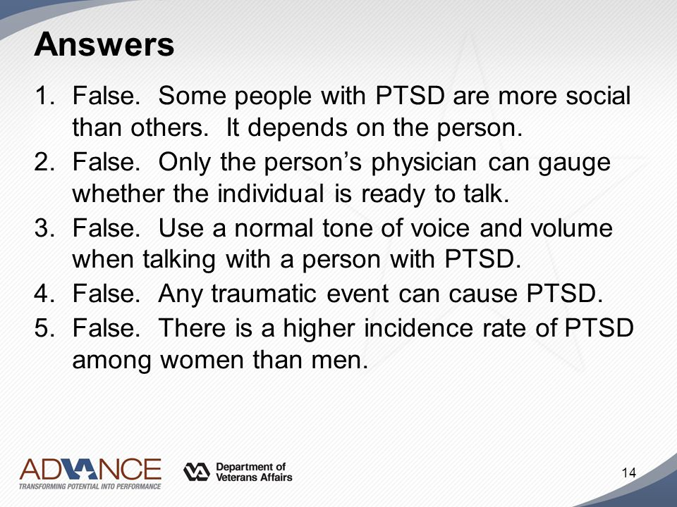 Answers 1.False. Some people with PTSD are more social than others. It depends on the person. 2.False. Only the person's physician can gauge whether t