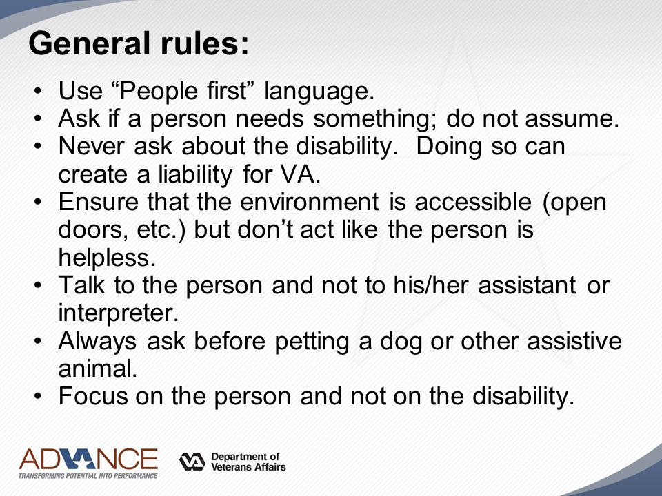 "General rules: Use ""People first"" language. Ask if a person needs something; do not assume. Never ask about the disability. Doing so can create a liab"