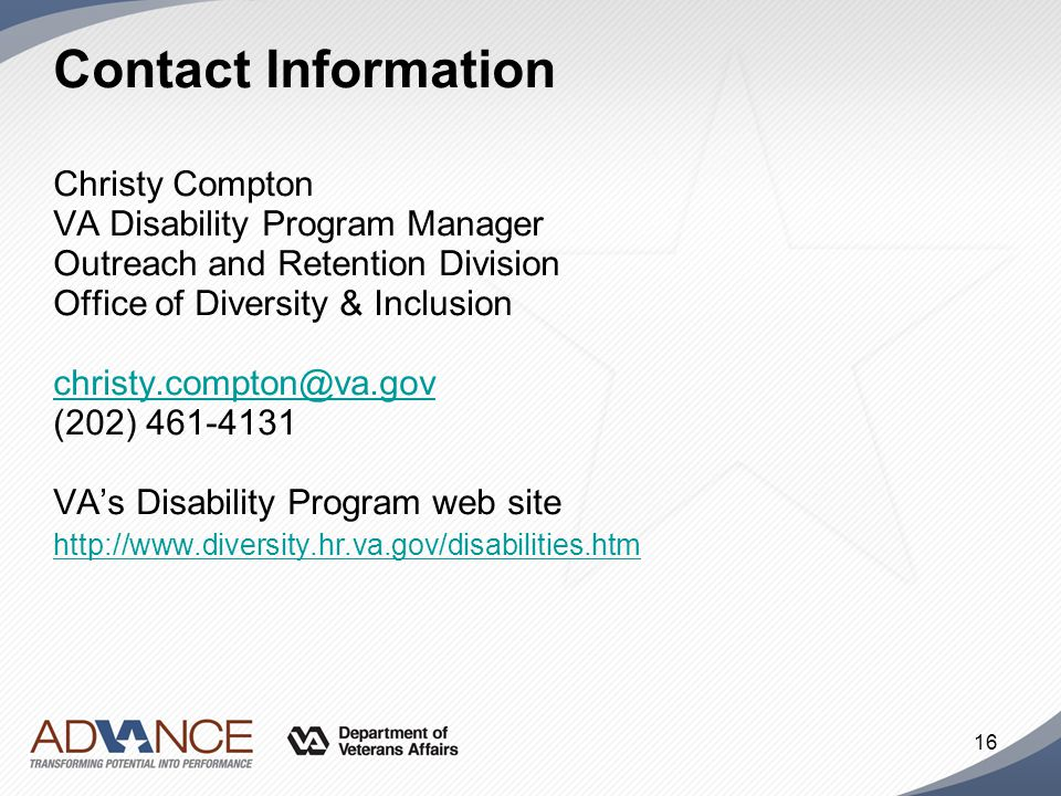 16 Contact Information Christy Compton VA Disability Program Manager Outreach and Retention Division Office of Diversity & Inclusion christy.compton@v