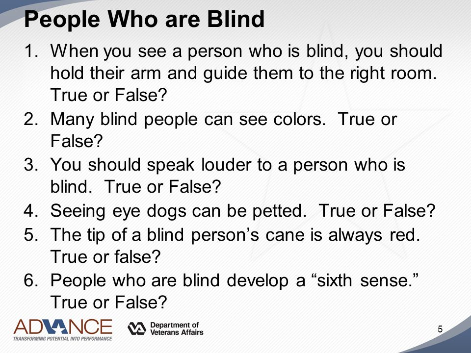 People Who are Blind 1.When you see a person who is blind, you should hold their arm and guide them to the right room. True or False? 2.Many blind peo