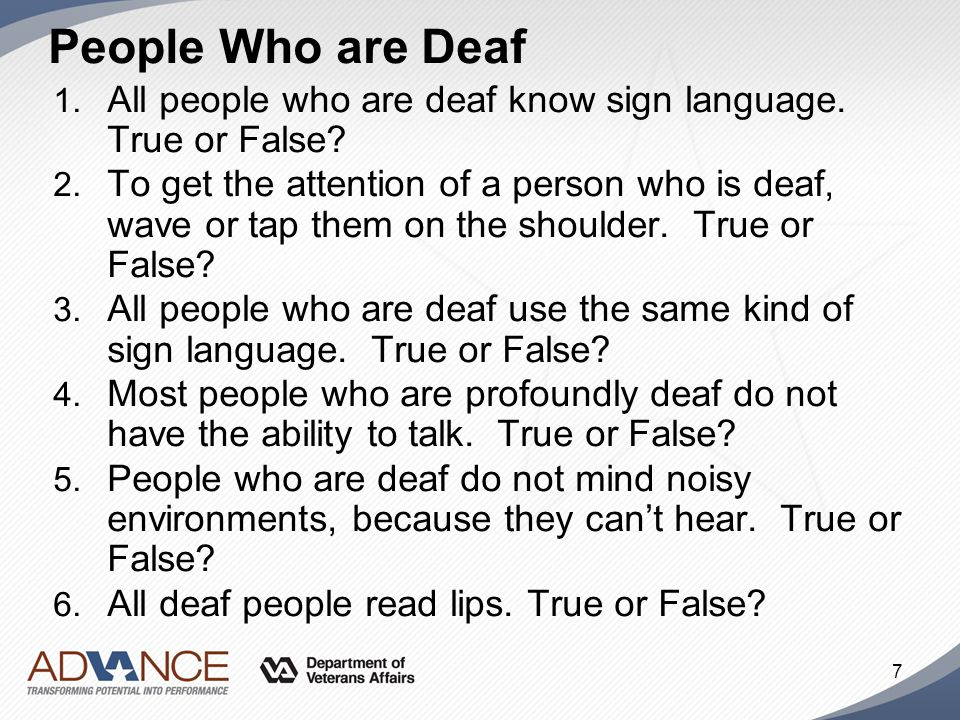 People Who are Deaf 1. All people who are deaf know sign language. True or False? 2. To get the attention of a person who is deaf, wave or tap them on