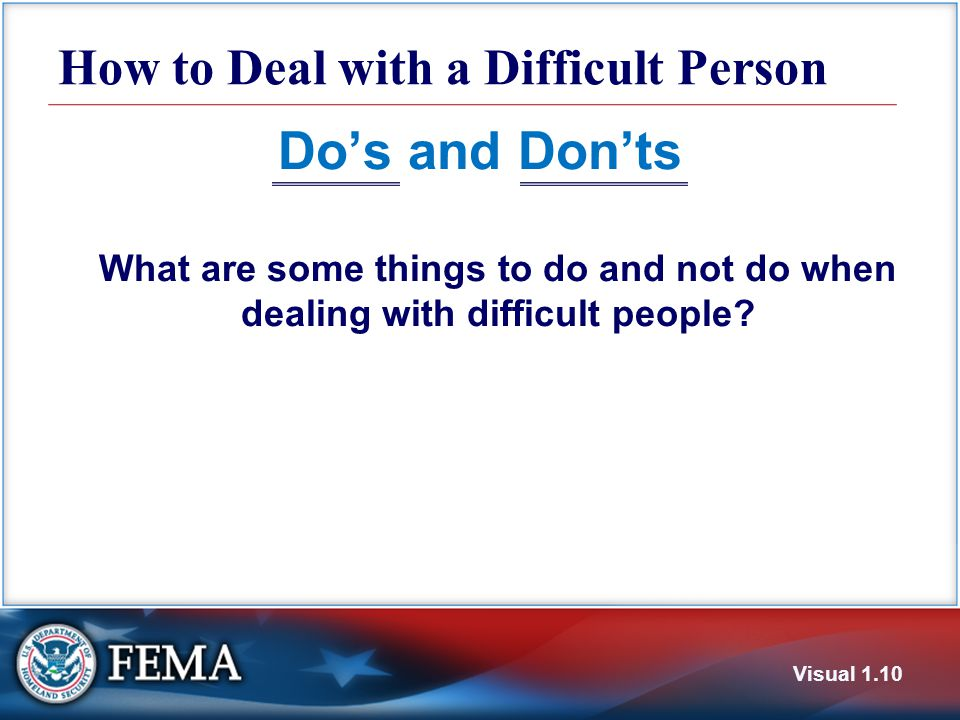 How to Deal with a Difficult Person Do's and Don'ts What are some things to do and not do when dealing with difficult people.