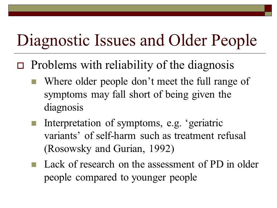 Diagnostic Issues and Older People  Problems with validity of the diagnosis Lots of debate about the construct validity of DSM system (and other psyc