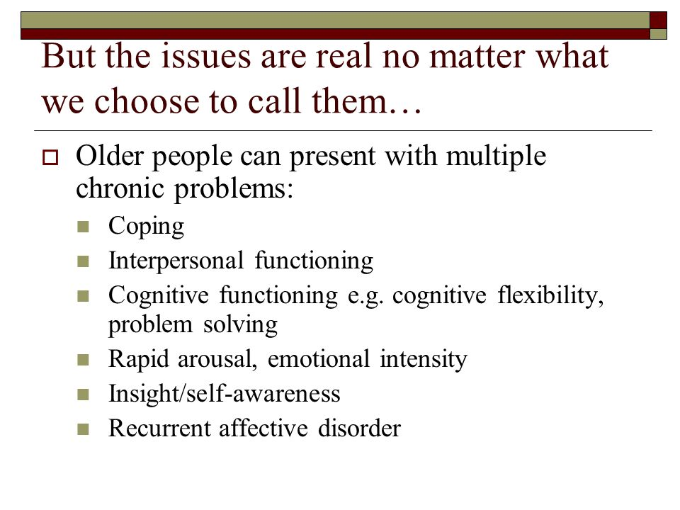 Diagnostic Issues and Older People  Problems with reliability of the diagnosis (cont.) Where physical or explanations for behaviour are possible psyc