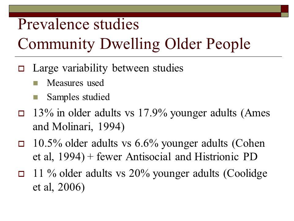 Prevalence studies Community Dwelling Older People  Large variability between studies Measures used Samples studied  13% in older adults vs 17.9% younger adults (Ames and Molinari, 1994)  10.5% older adults vs 6.6% younger adults (Cohen et al, 1994) + fewer Antisocial and Histrionic PD  11 % older adults vs 20% younger adults (Coolidge et al, 2006)