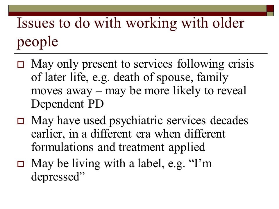 Issues to do with working with older people  May only present to services following crisis of later life, e.g.