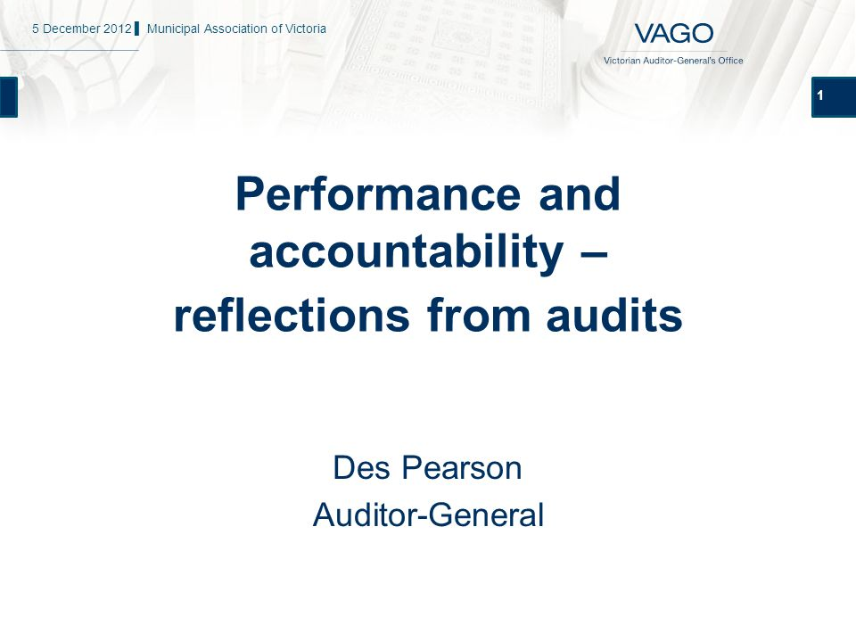 1 Performance and accountability – reflections from audits Des Pearson Auditor-General 5 December 2012 ▌ Municipal Association of Victoria