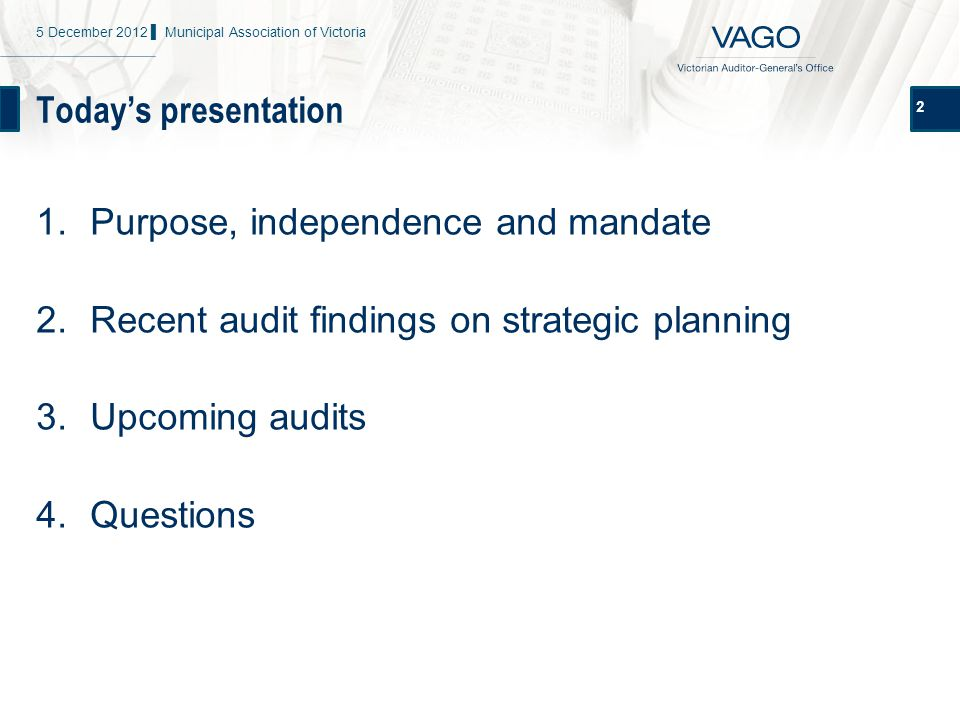 Today's presentation 2 1.Purpose, independence and mandate 2.Recent audit findings on strategic planning 3.Upcoming audits 4.Questions 5 December 2012 ▌ Municipal Association of Victoria