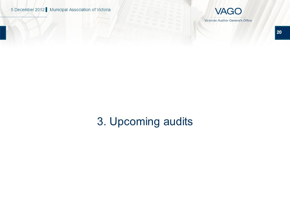 20 3. Upcoming audits 5 December 2012 ▌ Municipal Association of Victoria