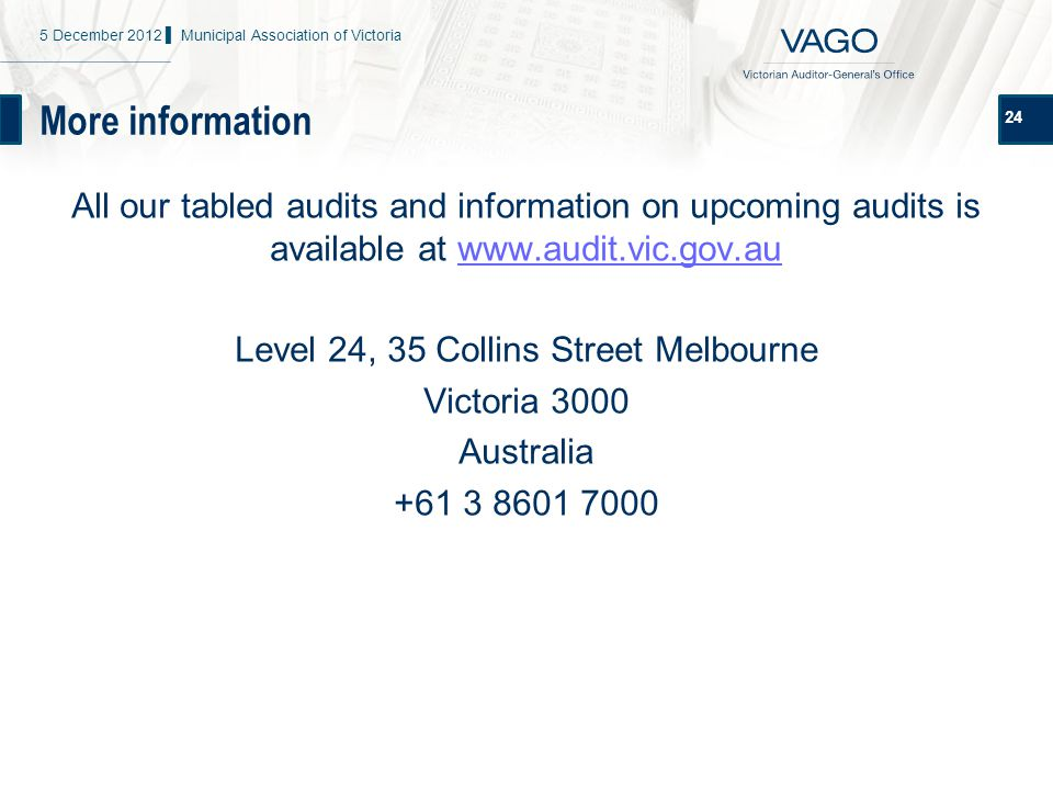More information 24 All our tabled audits and information on upcoming audits is available at www.audit.vic.gov.auwww.audit.vic.gov.au Level 24, 35 Collins Street Melbourne Victoria 3000 Australia +61 3 8601 7000 5 December 2012 ▌ Municipal Association of Victoria