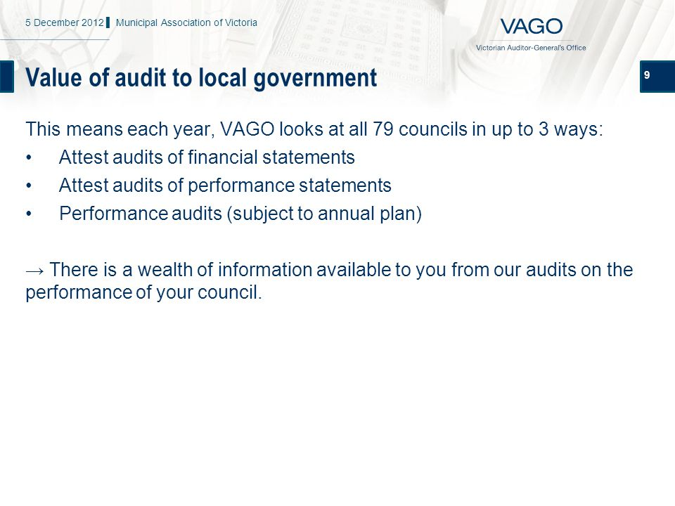 Value of audit to local government 9 This means each year, VAGO looks at all 79 councils in up to 3 ways: Attest audits of financial statements Attest audits of performance statements Performance audits (subject to annual plan) → There is a wealth of information available to you from our audits on the performance of your council.