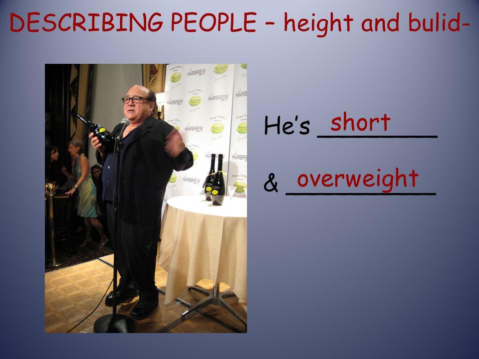 DESCRIBING PEOPLE – height and bulid- He's ________ & __________ short overweight