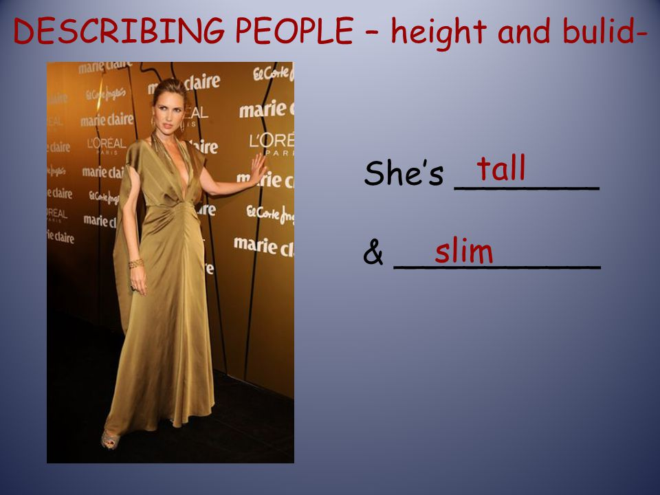 DESCRIBING PEOPLE – height and bulid- She's _______ & __________ tall slim