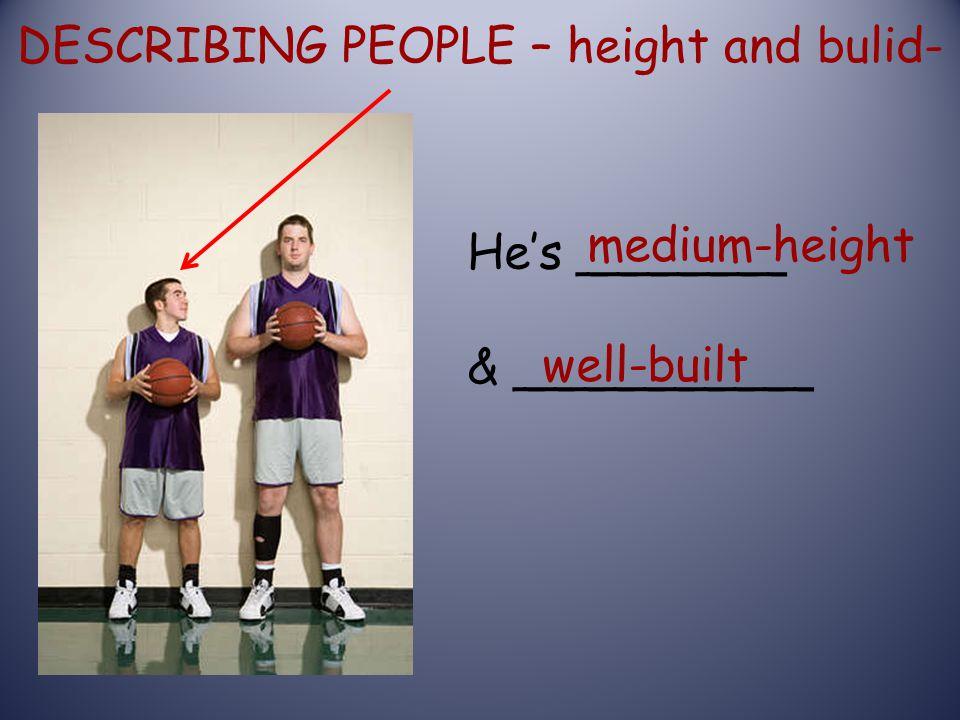 DESCRIBING PEOPLE – height and bulid- He's _______ & __________ medium-height well-built