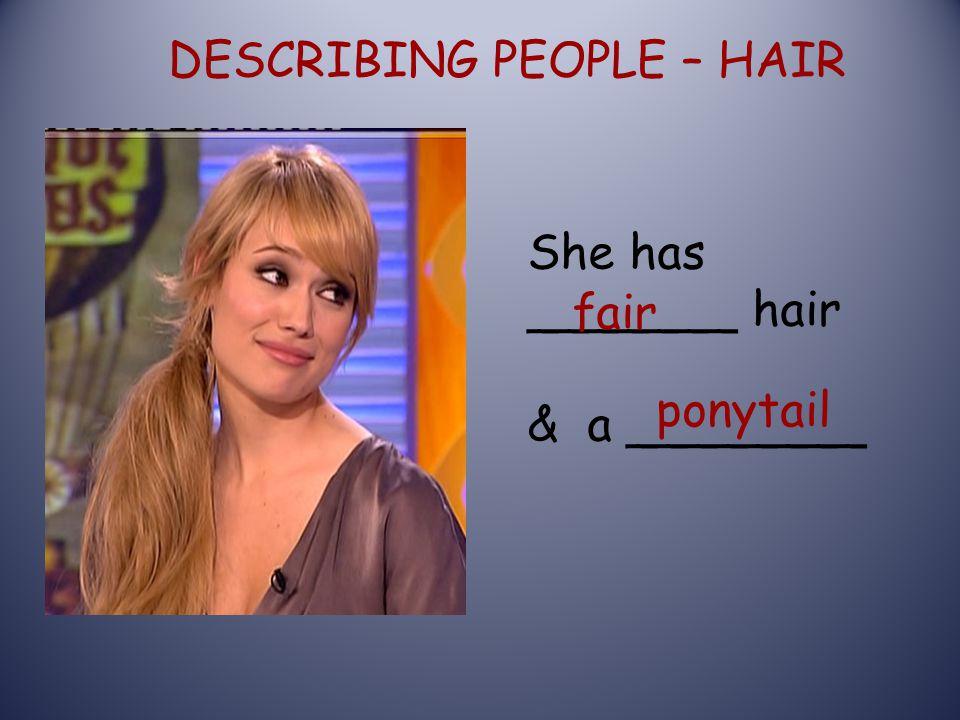 DESCRIBING PEOPLE – HAIR She has _______ hair & a ________ fair ponytail