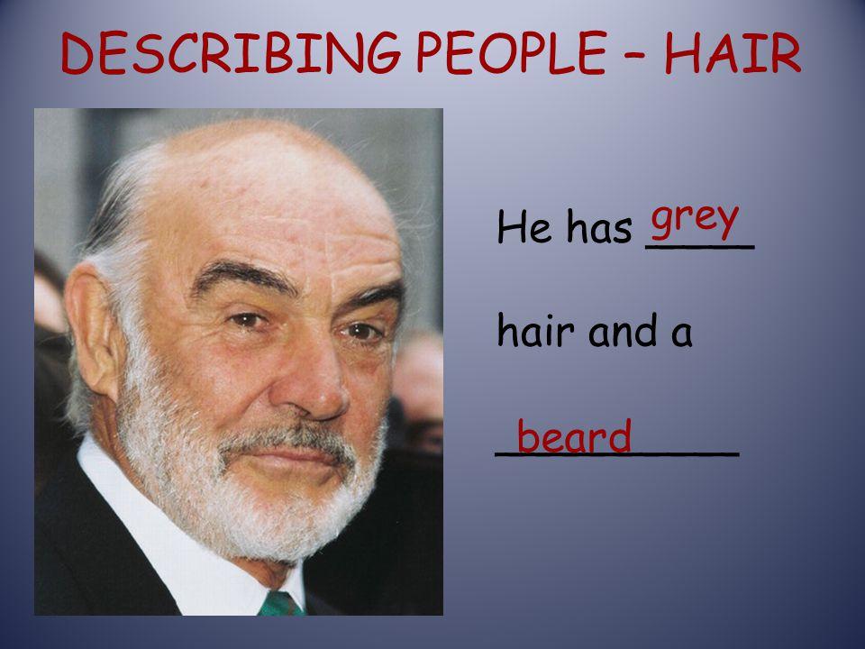 DESCRIBING PEOPLE – HAIR He has ____ hair and a _________ grey beard