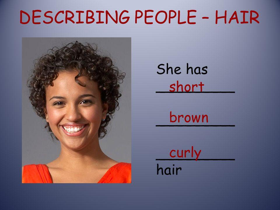 DESCRIBING PEOPLE – HAIR She has _________ _________ hair short curly brown